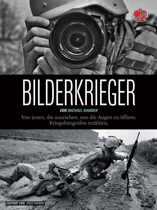 Michael Kamber, Bilderkrieger. Von jenen, die ausziehen, uns die Augen zu öffnen. Kriegsfotografen erzählen, Ankerherz Verlag 2013