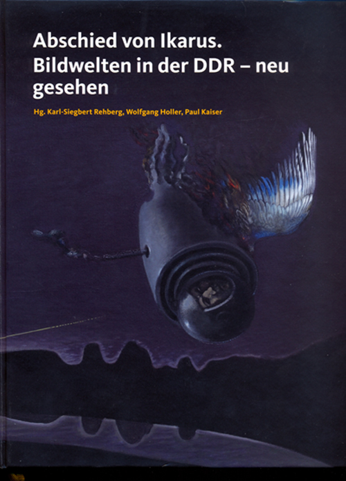 Cover: Karl-Siegbert Rehberg/Wolfgang Holler/Paul Kaiser (Hrsg.), Abschied von Ikarus. Bildwelten in der DDR – neu gesehen. Ausstellungskatalog, Köln, Verlag der Buchhandlung König 2012 ©