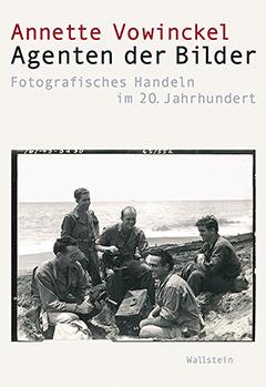 Cover: Annette Vowinckel, Agenten der Bilder. Fotografisches Handeln im 20. Jahrhundert, Wallstein Verlag Göttingen 2016 © mit freundlicher Genehmigung